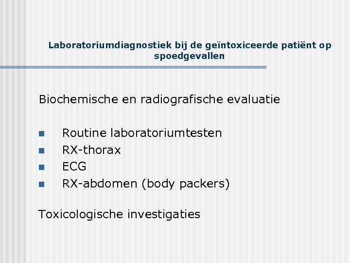 Laboratoriumdiagnostiek bij de geïntoxiceerde patiënt op spoedgevallen Biochemische en radiografische evaluatie n n Routine