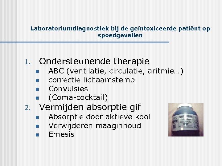 Laboratoriumdiagnostiek bij de geïntoxiceerde patiënt op spoedgevallen 1. Ondersteunende therapie n n 2. ABC
