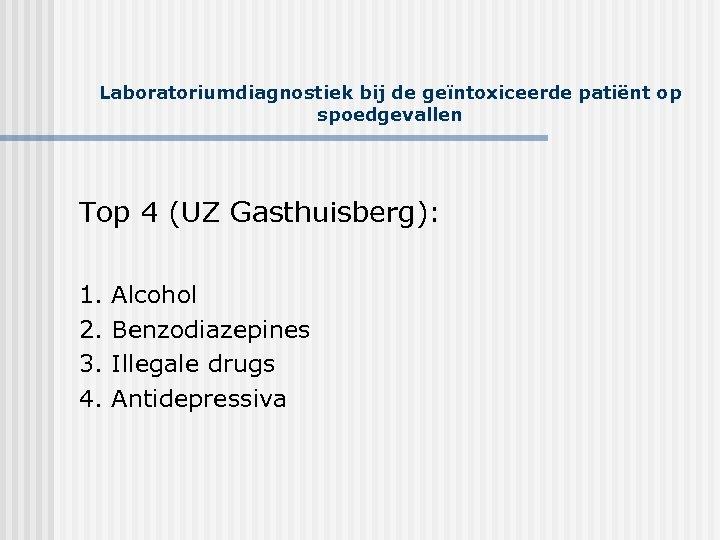Laboratoriumdiagnostiek bij de geïntoxiceerde patiënt op spoedgevallen Top 4 (UZ Gasthuisberg): 1. Alcohol 2.