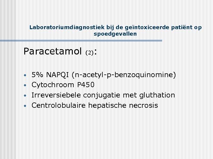Laboratoriumdiagnostiek bij de geïntoxiceerde patiënt op spoedgevallen Paracetamol (2): • • 5% NAPQI (n-acetyl-p-benzoquinomine)