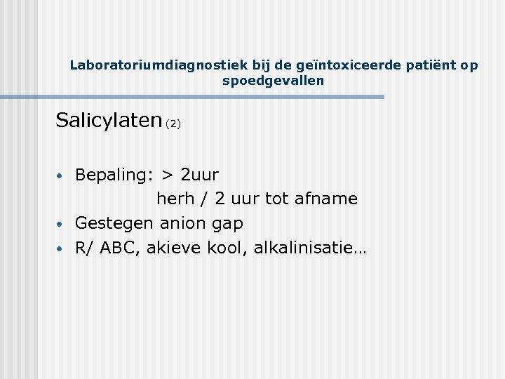 Laboratoriumdiagnostiek bij de geïntoxiceerde patiënt op spoedgevallen Salicylaten (2) • • • Bepaling: >