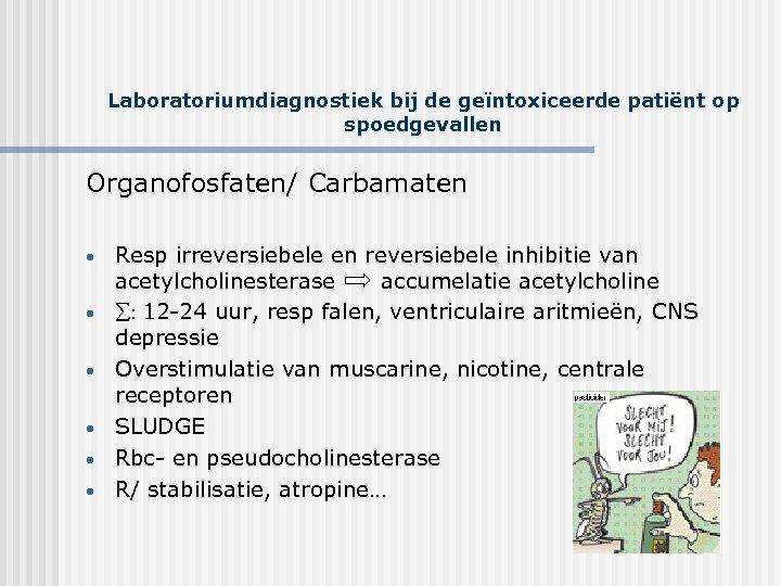 Laboratoriumdiagnostiek bij de geïntoxiceerde patiënt op spoedgevallen Organofosfaten/ Carbamaten • • • Resp irreversiebele