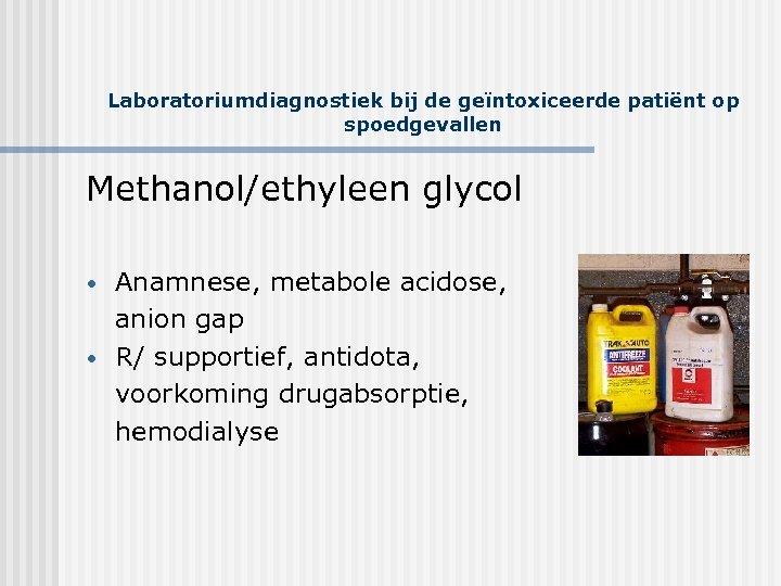 Laboratoriumdiagnostiek bij de geïntoxiceerde patiënt op spoedgevallen Methanol/ethyleen glycol • • Anamnese, metabole acidose,