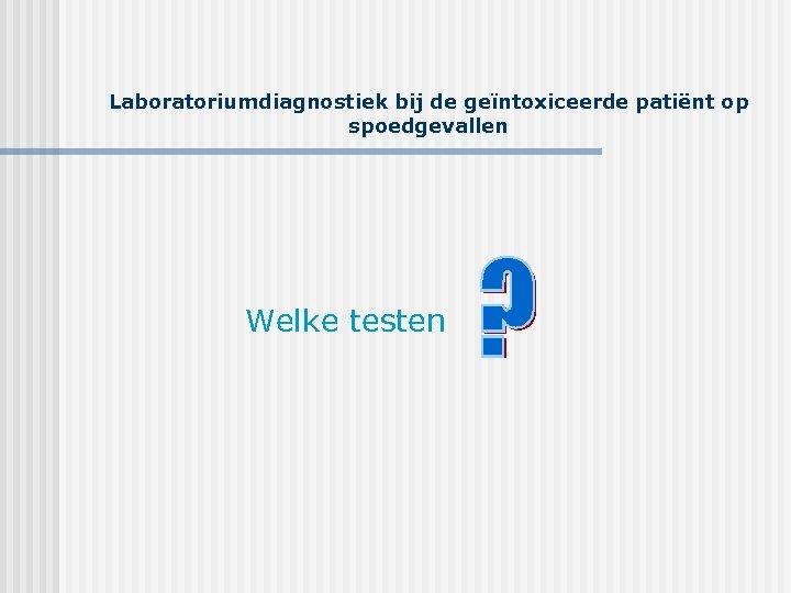 Laboratoriumdiagnostiek bij de geïntoxiceerde patiënt op spoedgevallen Welke testen