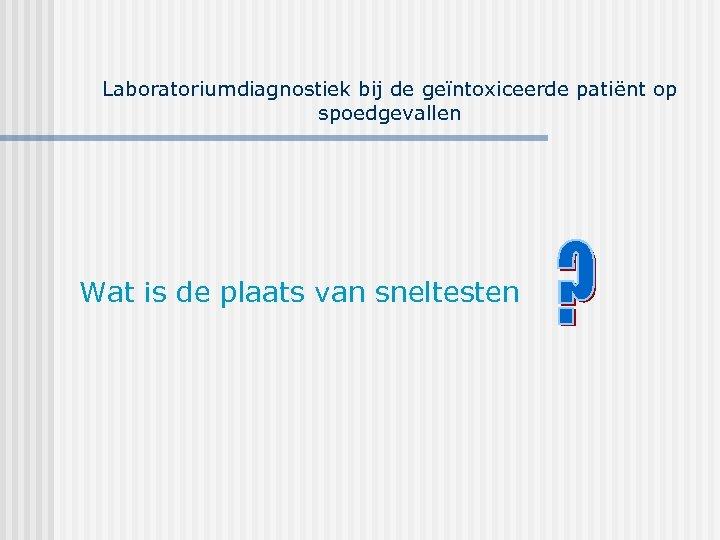 Laboratoriumdiagnostiek bij de geïntoxiceerde patiënt op spoedgevallen Wat is de plaats van sneltesten