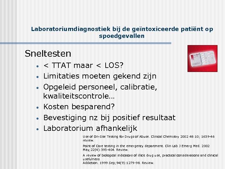 Laboratoriumdiagnostiek bij de geïntoxiceerde patiënt op spoedgevallen Sneltesten • • • < TTAT maar