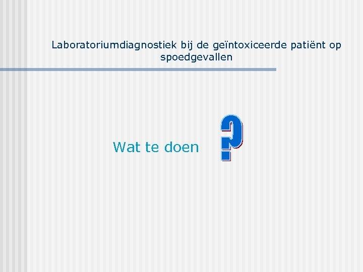 Laboratoriumdiagnostiek bij de geïntoxiceerde patiënt op spoedgevallen Wat te doen