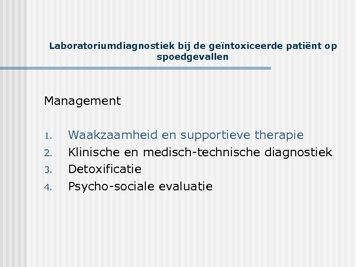Laboratoriumdiagnostiek bij de geïntoxiceerde patiënt op spoedgevallen Management 1. 2. 3. 4. Waakzaamheid en