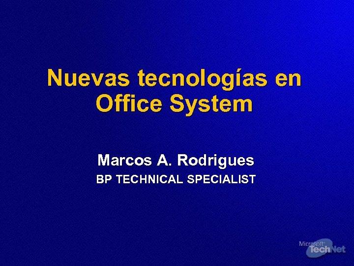 Nuevas tecnologías en Office System Marcos A. Rodrigues BP TECHNICAL SPECIALIST