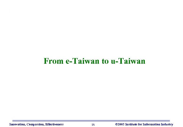 From e-Taiwan to u-Taiwan Innovation, Compassion, Effectiveness 28 © 2005 Institute for Information Industry