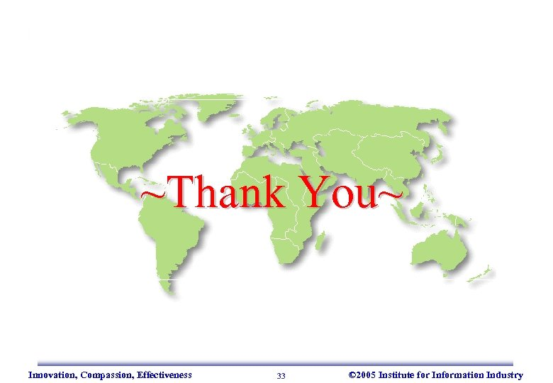 ~Thank You~ Innovation, Compassion, Effectiveness 33 © 2005 Institute for Information Industry
