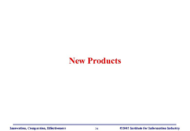 New Products Innovation, Compassion, Effectiveness 34 © 2005 Institute for Information Industry