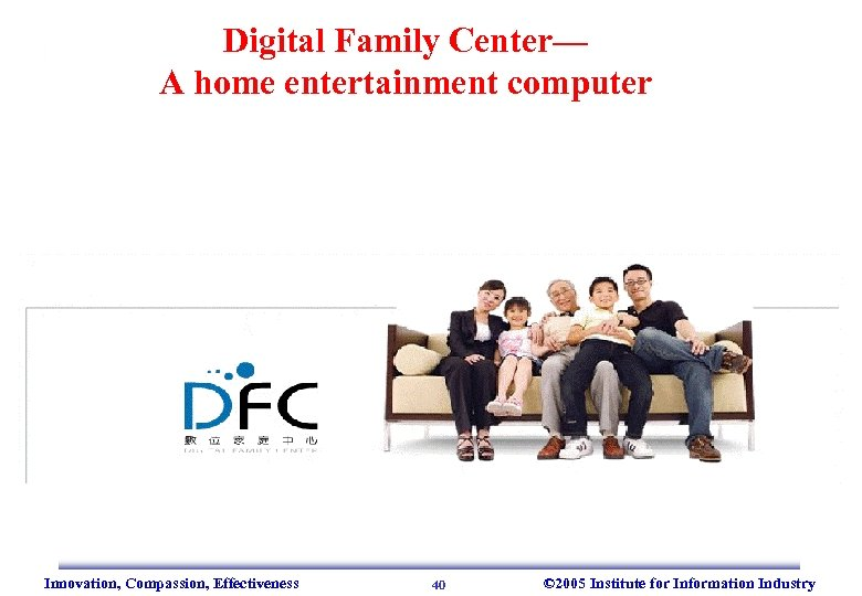 Digital Family Center— A home entertainment computer Innovation, Compassion, Effectiveness 40 © 2005 Institute