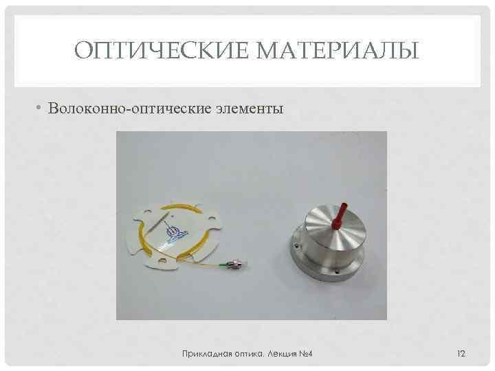 ОПТИЧЕСКИЕ МАТЕРИАЛЫ • Волоконно-оптические элементы Прикладная оптика. Лекция № 4 12