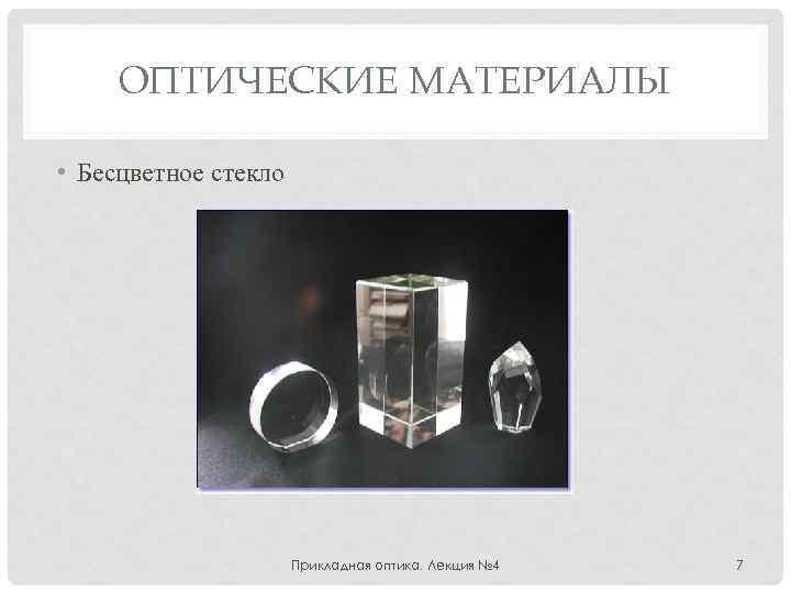 ОПТИЧЕСКИЕ МАТЕРИАЛЫ • Бесцветное стекло Прикладная оптика. Лекция № 4 7
