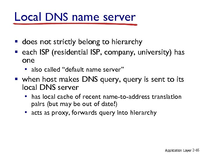 Local DNS name server § does not strictly belong to hierarchy § each ISP