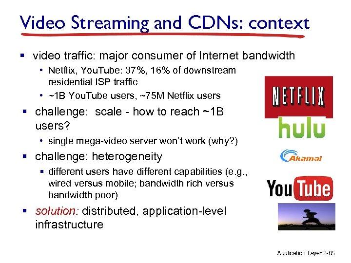 Video Streaming and CDNs: context § video traffic: major consumer of Internet bandwidth •