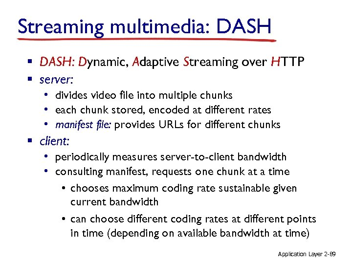 Streaming multimedia: DASH § DASH: Dynamic, Adaptive Streaming over HTTP § server: • divides