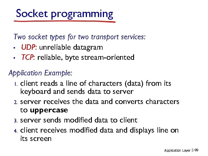 Socket programming Two socket types for two transport services: • UDP: unreliable datagram •