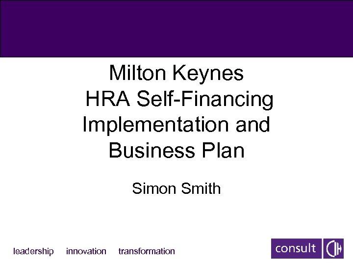 Milton Keynes HRA Self-Financing Implementation and Business Plan Simon Smith leadership innovation transformation