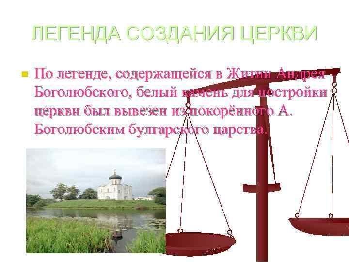 ЛЕГЕНДА СОЗДАНИЯ ЦЕРКВИ n По легенде, содержащейся в Житии Андрея Боголюбского, белый камень для