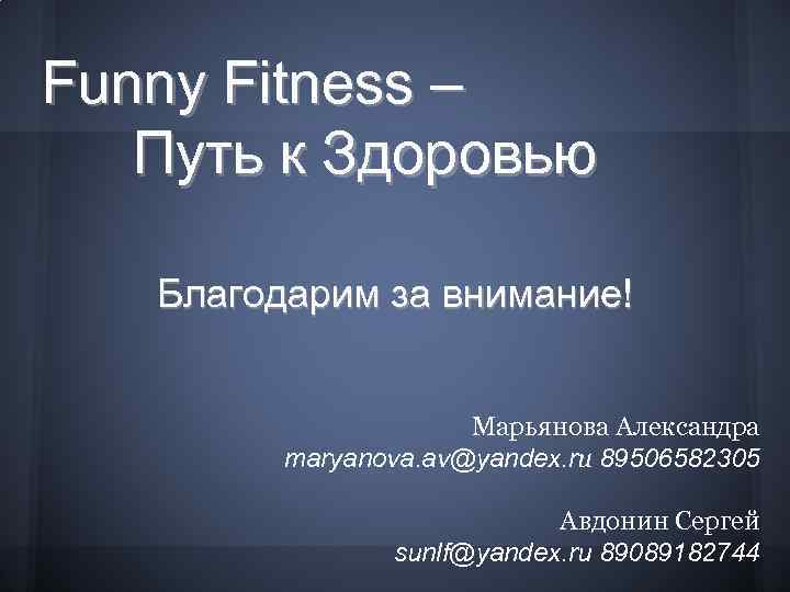 Funny Fitness – Путь к Здоровью Благодарим за внимание! Марьянова Александра maryanova. av@yandex. ru