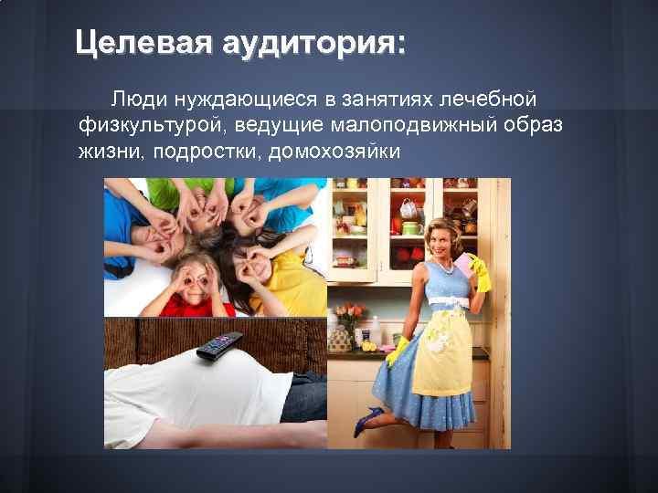 Целевая аудитория: Люди нуждающиеся в занятиях лечебной физкультурой, ведущие малоподвижный образ жизни, подростки, домохозяйки
