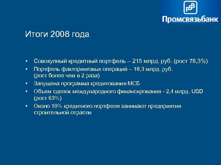 Итоги 2008 года • Совокупный кредитный портфель – 215 млрд. руб. (рост 78, 3%)
