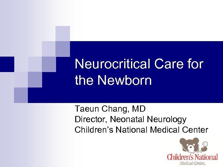 Neurocritical Care for the Newborn Taeun Chang, MD Director, Neonatal Neurology Children's National Medical