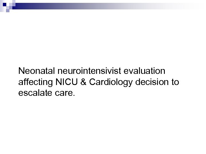 Neonatal neurointensivist evaluation affecting NICU & Cardiology decision to escalate care.