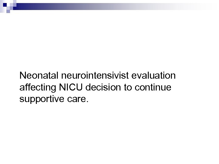Neonatal neurointensivist evaluation affecting NICU decision to continue supportive care.