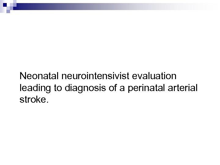 Neonatal neurointensivist evaluation leading to diagnosis of a perinatal arterial stroke.