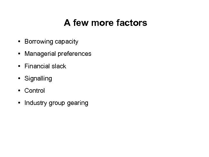 A few more factors • Borrowing capacity • Managerial preferences • Financial slack •