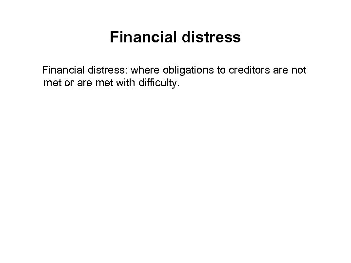 Financial distress: where obligations to creditors are not met or are met with difficulty.