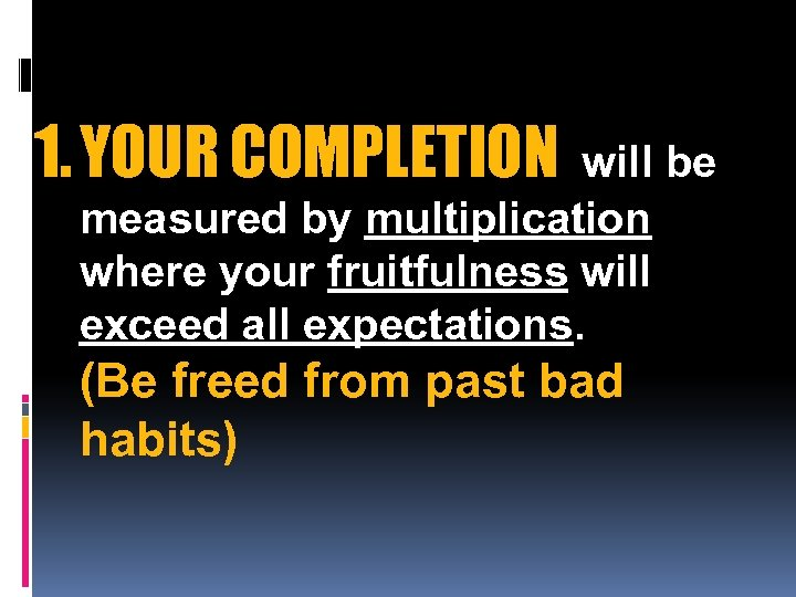 1. YOUR COMPLETION will be measured by multiplication where your fruitfulness will exceed all