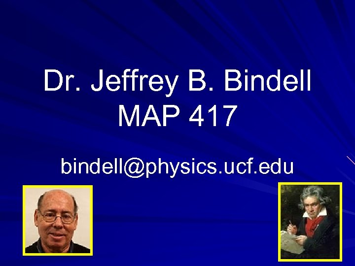 Dr. Jeffrey B. Bindell MAP 417 bindell@physics. ucf. edu