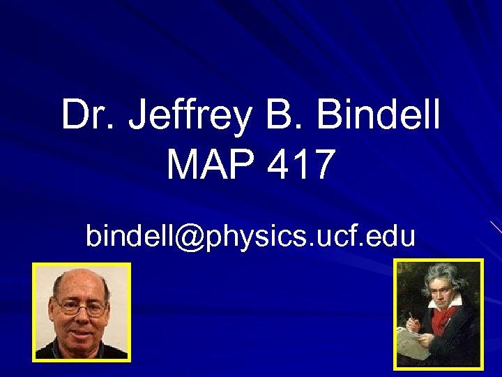 Dr. Jeffrey B. Bindell MAP 417 bindell@physics. ucf. edu