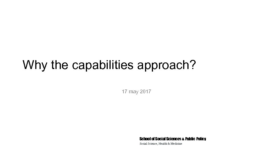 Why the capabilities approach? 17 may 2017 School of Social Sciences & Public Policy