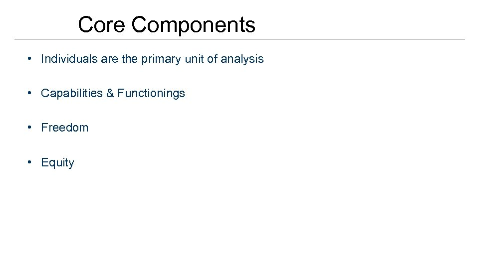 Core Components • Individuals are the primary unit of analysis • Capabilities & Functionings
