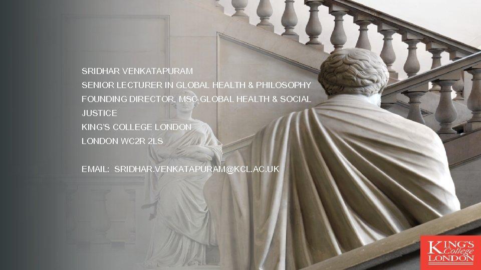 SRIDHAR VENKATAPURAM SENIOR LECTURER IN GLOBAL HEALTH & PHILOSOPHY FOUNDING DIRECTOR, MSC GLOBAL HEALTH