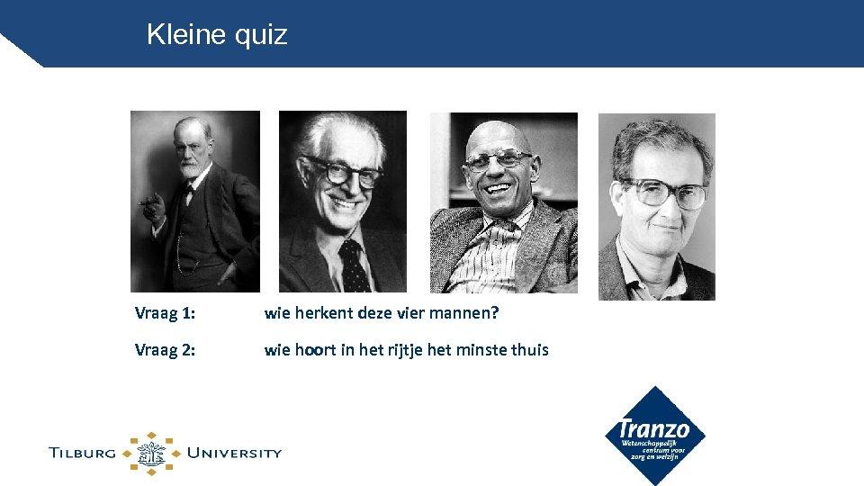 Kleine quiz Vraag 1: wie herkent deze vier mannen? Vraag 2: wie hoort in