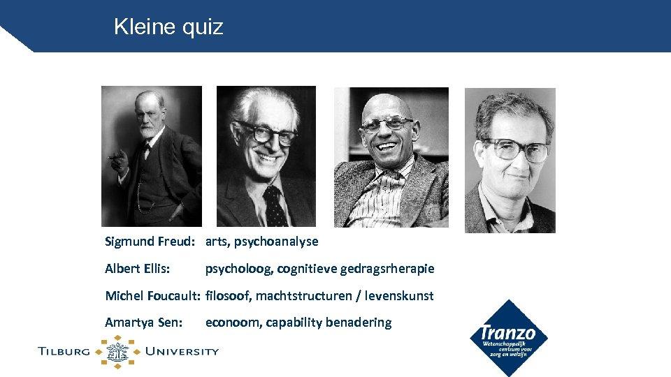 Kleine quiz Sigmund Freud: arts, psychoanalyse Albert Ellis: psycholoog, cognitieve gedragsrherapie Michel Foucault: filosoof,