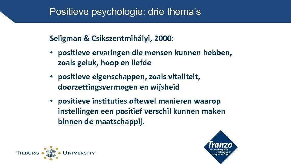 Positieve psychologie: drie thema's Seligman & Csikszentmihályi, 2000: • positieve ervaringen die mensen kunnen
