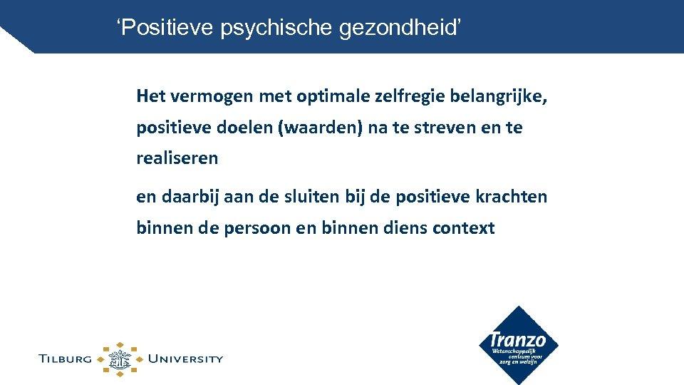 'Positieve psychische gezondheid' Het vermogen met optimale zelfregie belangrijke, positieve doelen (waarden) na te