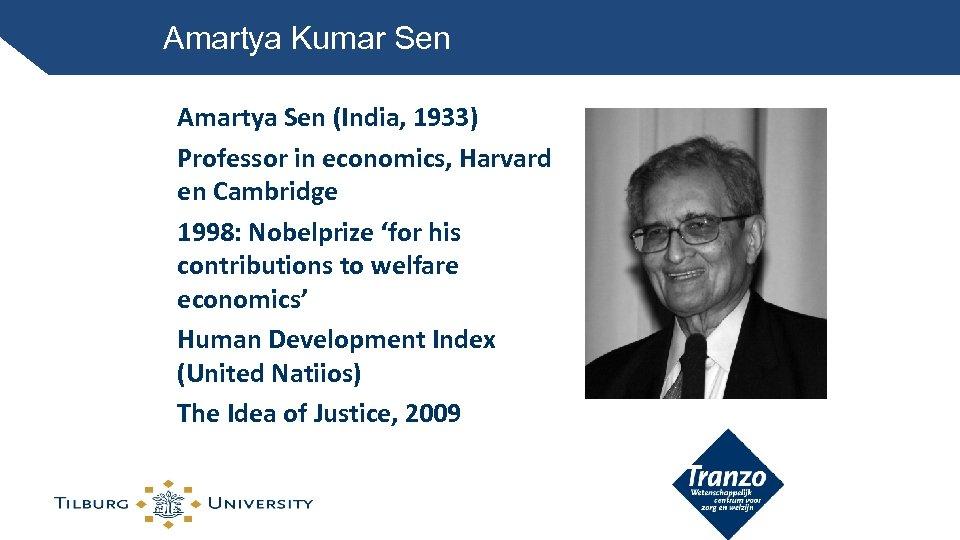 Amartya Kumar Sen Amartya Sen (India, 1933) Professor in economics, Harvard en Cambridge 1998: