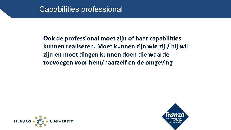 Capabilities professional Ook de professional moet zijn of haar capabilities kunnen realiseren. Moet kunnen