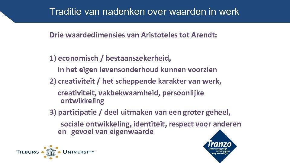 Traditie van nadenken over waarden in werk Drie waardedimensies van Aristoteles tot Arendt: 1)