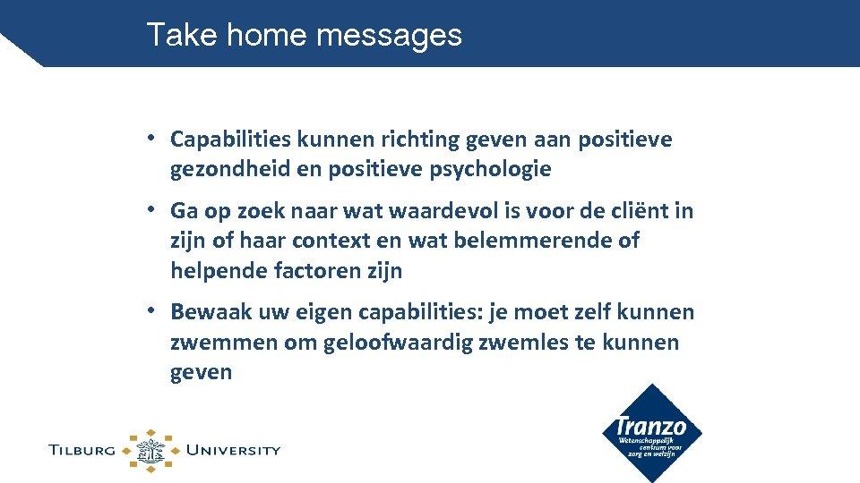 Take home messages • Capabilities kunnen richting geven aan positieve gezondheid en positieve psychologie