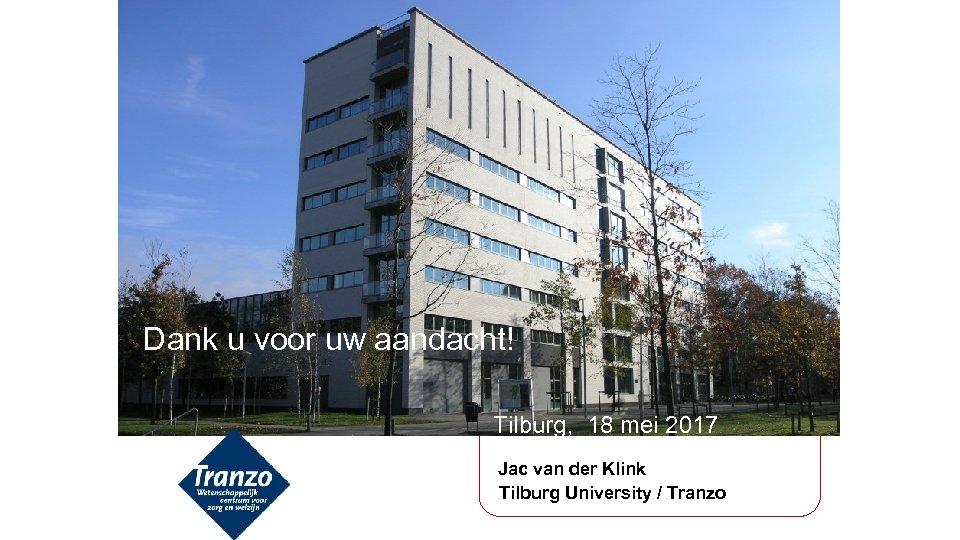 Dank u voor uw aandacht! Tilburg, 18 mei 2017 Jac van der Klink Tilburg