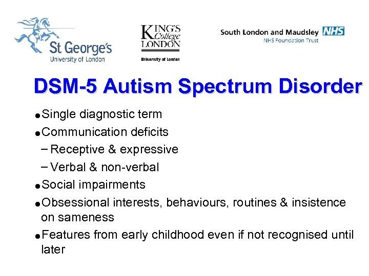 DSM-5 Autism Spectrum Disorder =Single diagnostic term =Communication deficits – Receptive & expressive –